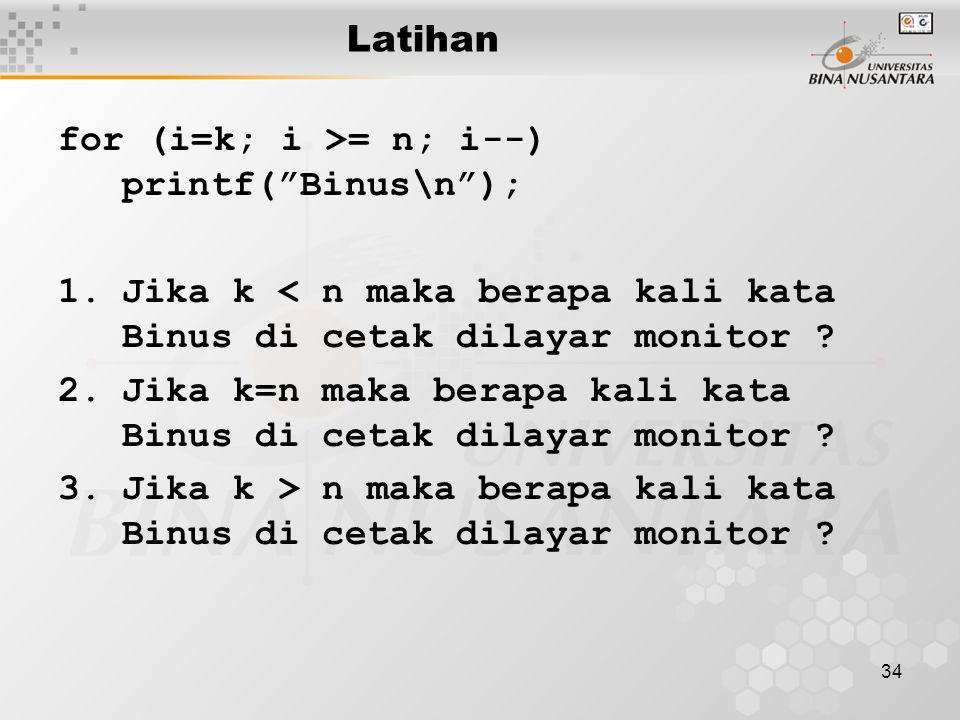 Latihan for (i=k; i >= n; i--) printf( Binus\n ); Jika k < n maka berapa kali kata Binus di cetak dilayar monitor