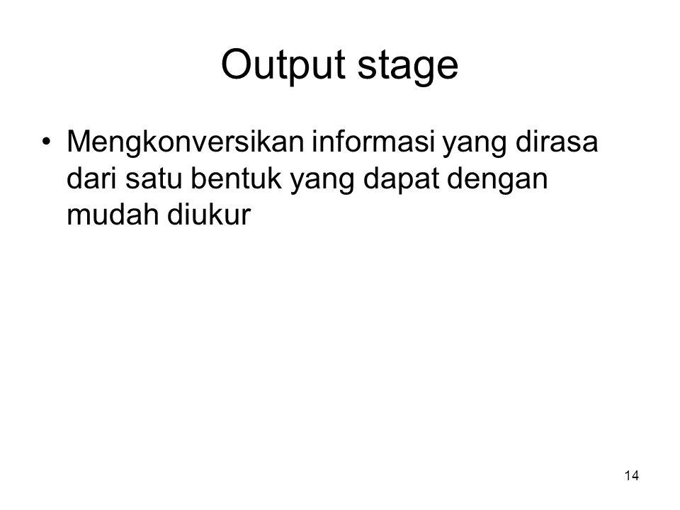 Output stage Mengkonversikan informasi yang dirasa dari satu bentuk yang dapat dengan mudah diukur