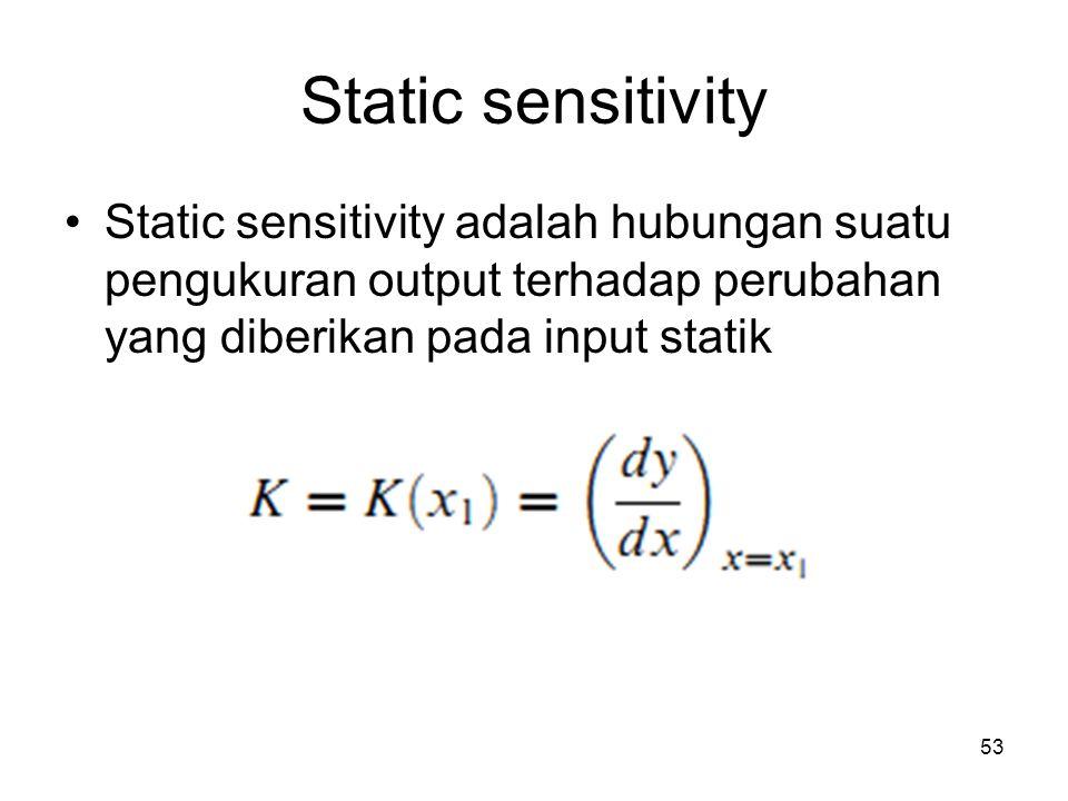 Static sensitivity Static sensitivity adalah hubungan suatu pengukuran output terhadap perubahan yang diberikan pada input statik.