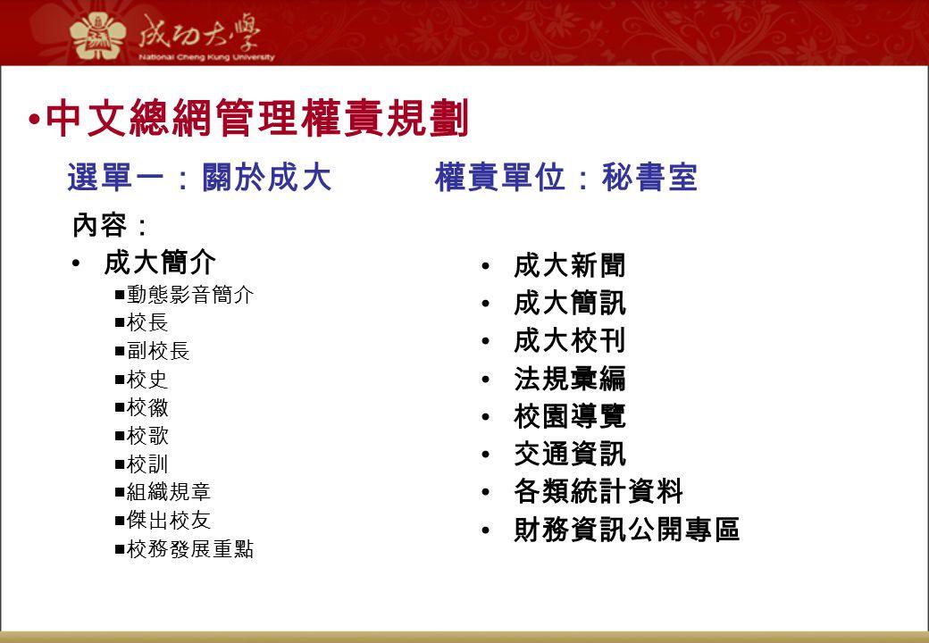 中文總網管理權責規劃 選單一:關於成大 權責單位:秘書室 內容: 成大簡介 成大新聞 成大簡訊 成大校刊 法規彚編 校園導覽 交通資訊