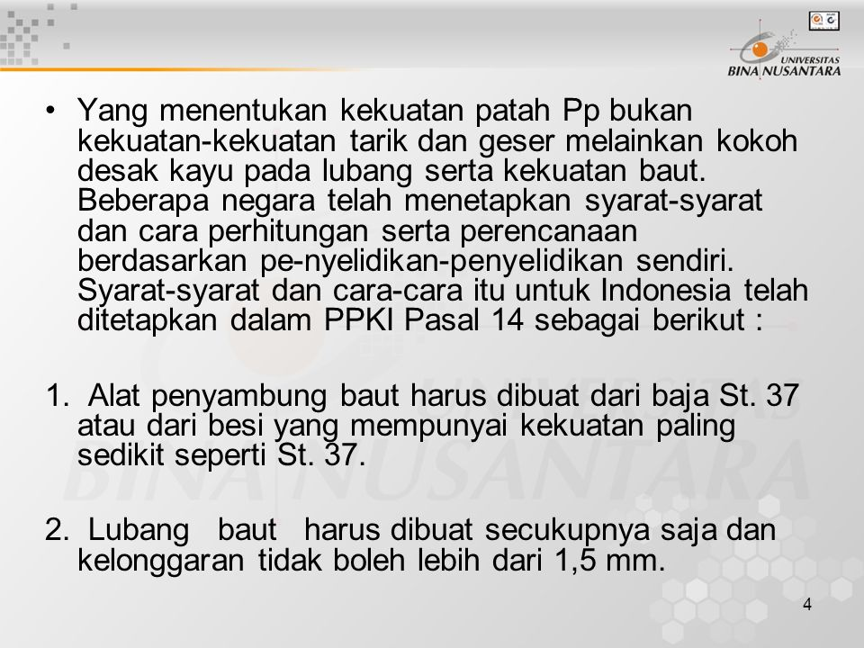 Yang menentukan kekuatan patah Pp bukan kekuatan-kekuatan tarik dan geser melainkan kokoh desak kayu pada lubang serta kekuatan baut. Beberapa negara telah menetapkan syarat-syarat dan cara perhitungan serta perencanaan berdasarkan pe-nyelidikan-penyelidikan sendiri. Syarat-syarat dan cara-cara itu untuk Indonesia telah ditetapkan dalam PPKI Pasal 14 sebagai berikut :