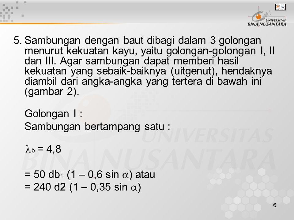 Sambungan dengan baut dibagi dalam 3 golongan menurut kekuatan kayu, yaitu golongan-golongan I, II dan III. Agar sambungan dapat memberi hasil kekuatan yang sebaik-baiknya (uitgenut), hendaknya diambil dari angka-angka yang tertera di bawah ini (gambar 2).