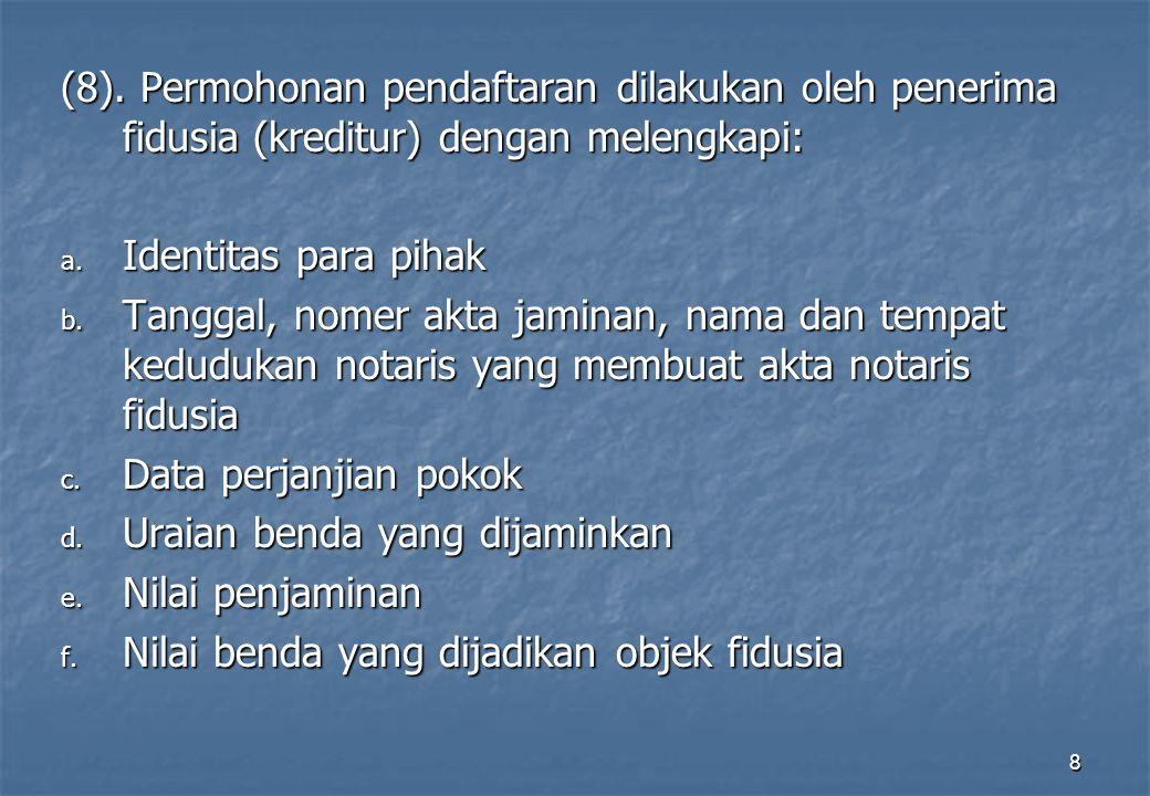 (8). Permohonan pendaftaran dilakukan oleh penerima fidusia (kreditur) dengan melengkapi: