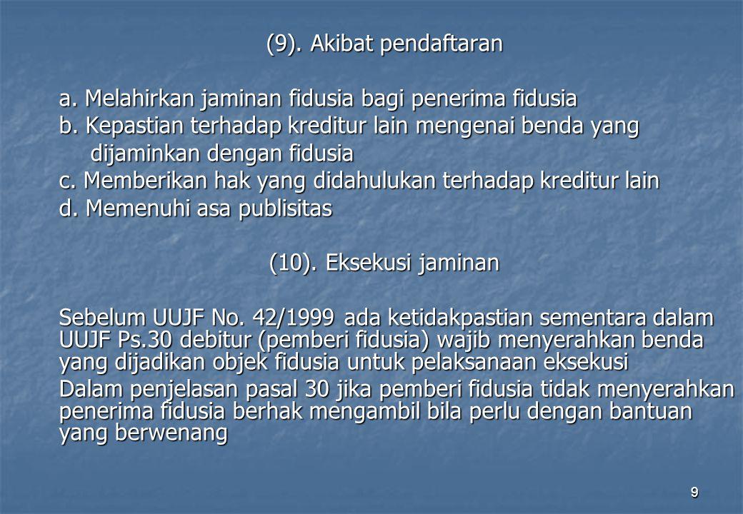 (9). Akibat pendaftaran a. Melahirkan jaminan fidusia bagi penerima fidusia. b. Kepastian terhadap kreditur lain mengenai benda yang.