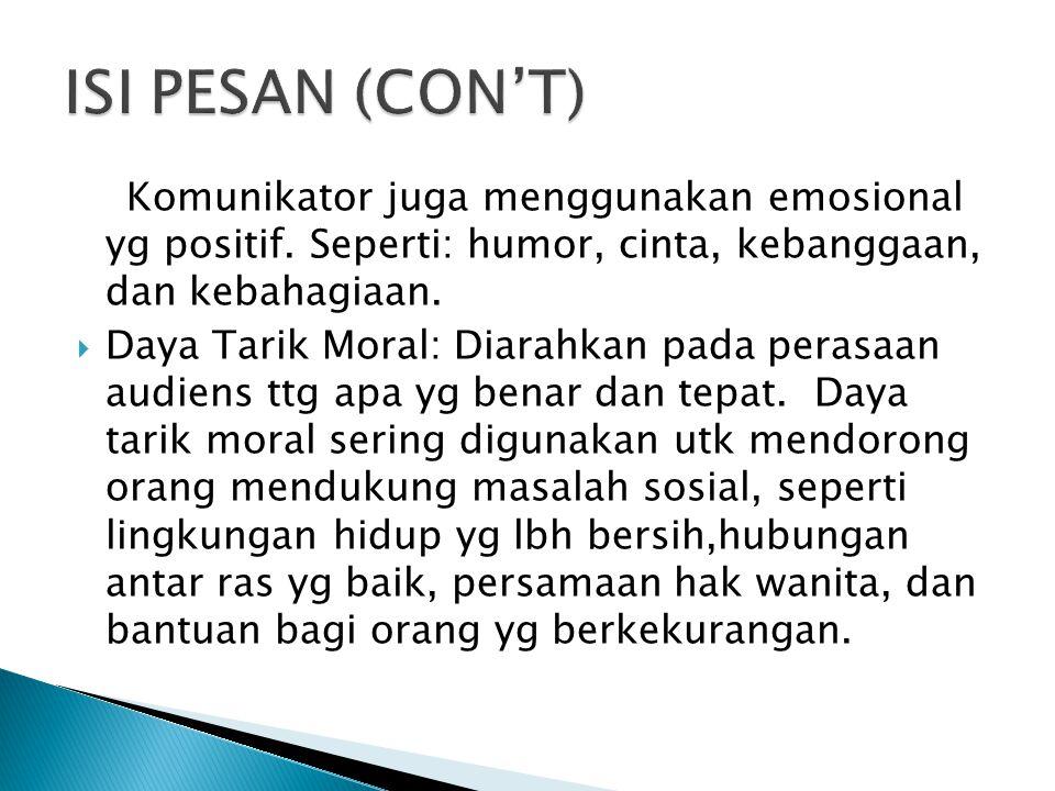 ISI PESAN (CON'T) Komunikator juga menggunakan emosional yg positif. Seperti: humor, cinta, kebanggaan, dan kebahagiaan.