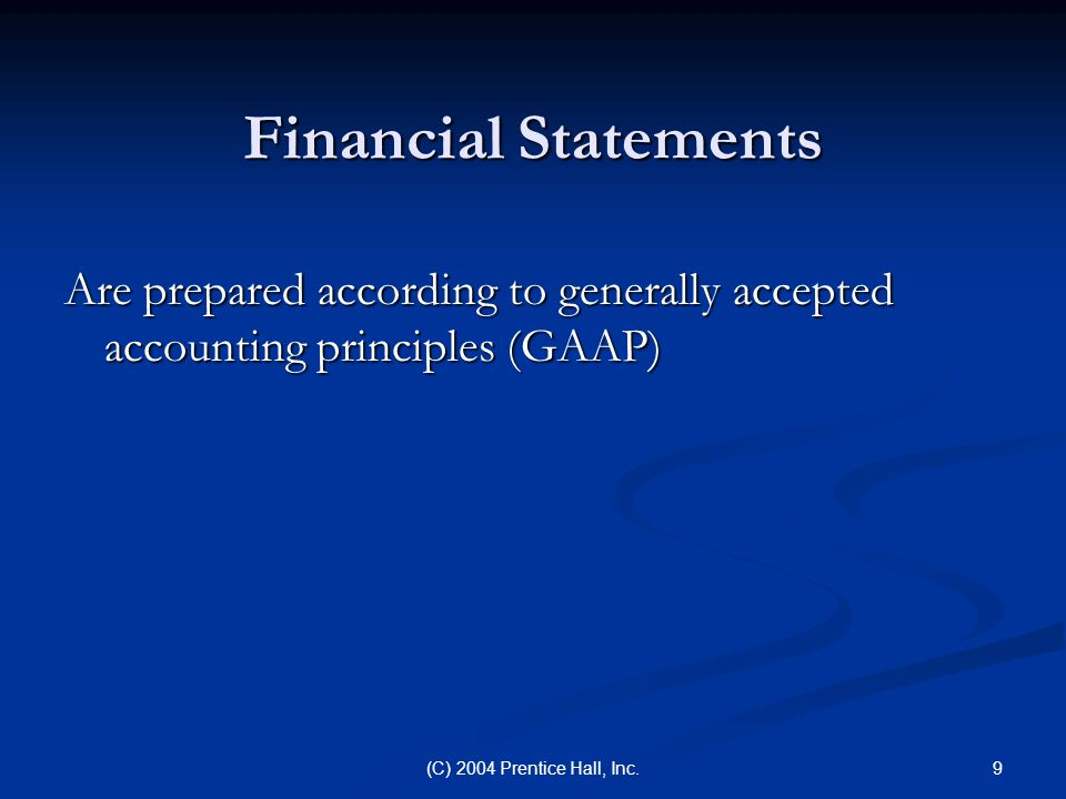 Financial Statements Are prepared according to generally accepted accounting principles (GAAP) (C) 2004 Prentice Hall, Inc.