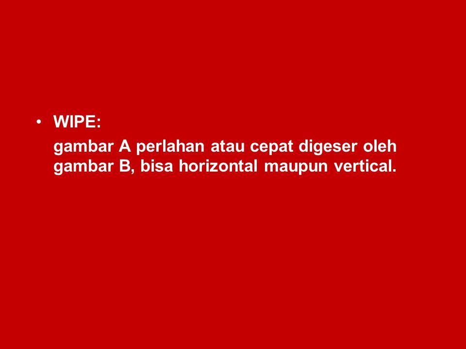 WIPE: gambar A perlahan atau cepat digeser oleh gambar B, bisa horizontal maupun vertical.