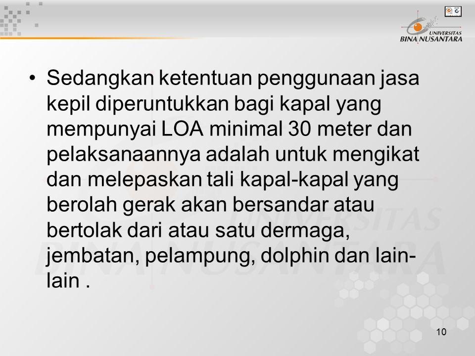 Sedangkan ketentuan penggunaan jasa kepil diperuntukkan bagi kapal yang mempunyai LOA minimal 30 meter dan pelaksanaannya adalah untuk mengikat dan melepaskan tali kapal-kapal yang berolah gerak akan bersandar atau bertolak dari atau satu dermaga, jembatan, pelampung, dolphin dan lain-lain .