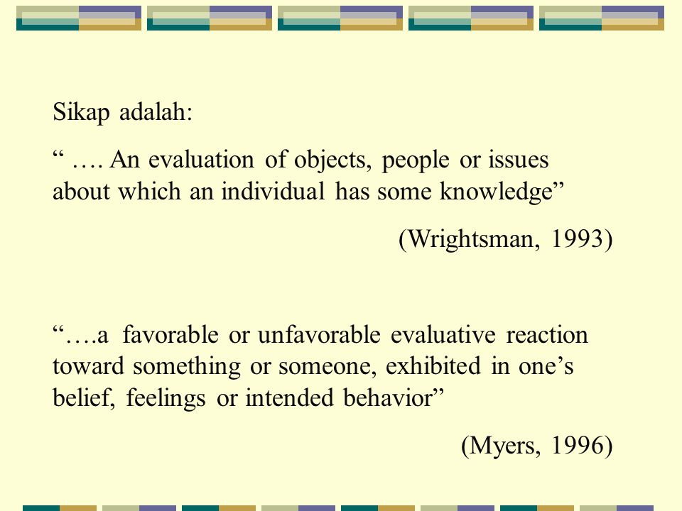 Sikap adalah: …. An evaluation of objects, people or issues about which an individual has some knowledge