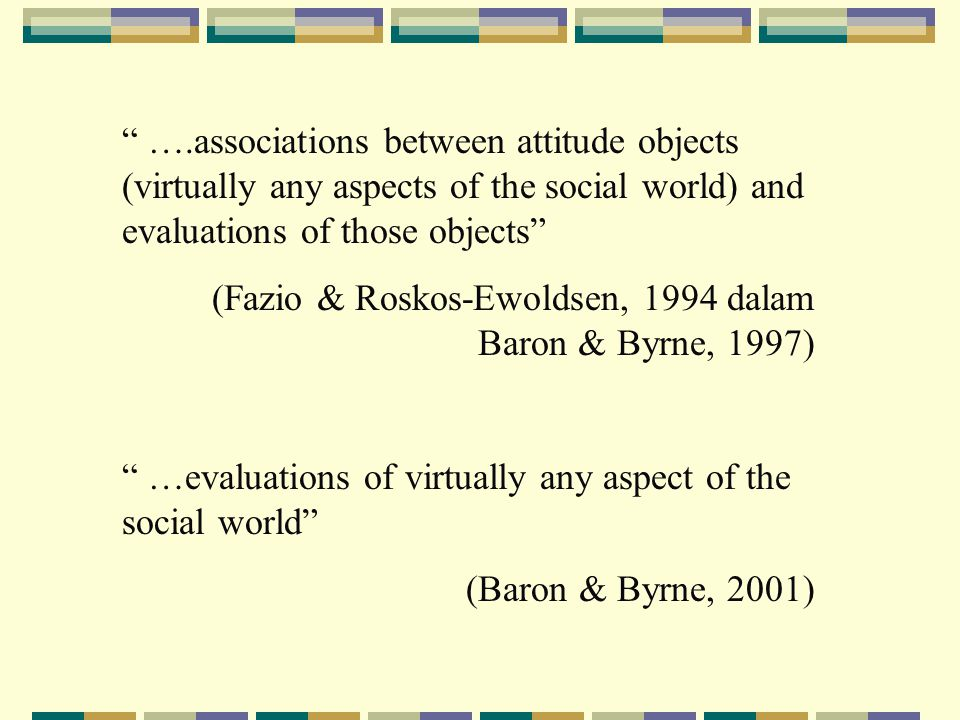 ….associations between attitude objects (virtually any aspects of the social world) and evaluations of those objects