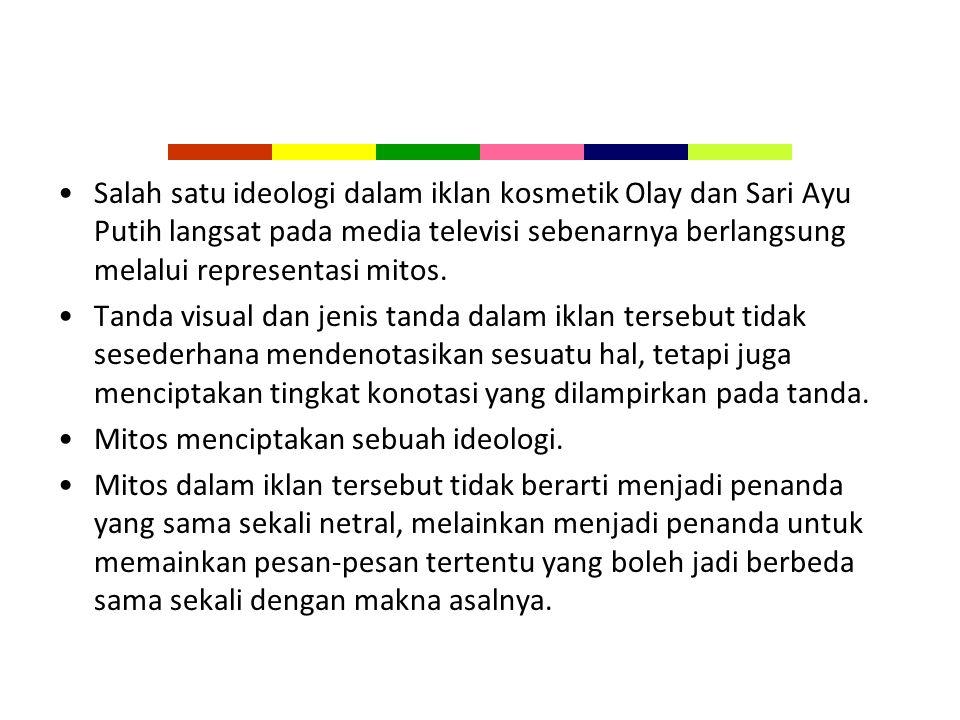 Salah satu ideologi dalam iklan kosmetik Olay dan Sari Ayu Putih langsat pada media televisi sebenarnya berlangsung melalui representasi mitos.