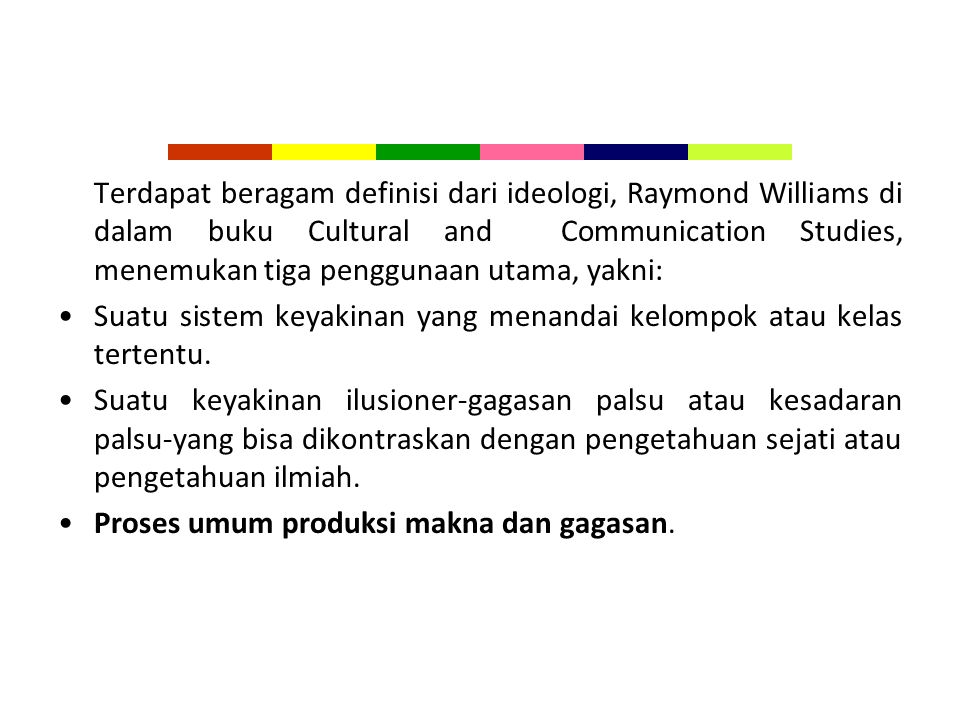 Terdapat beragam definisi dari ideologi, Raymond Williams di dalam buku Cultural and Communication Studies, menemukan tiga penggunaan utama, yakni: