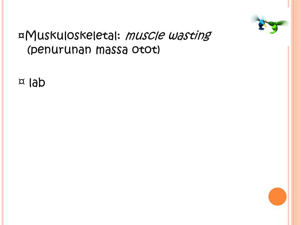 ¤Muskuloskeletal: muscle wasting (penurunan massa otot)