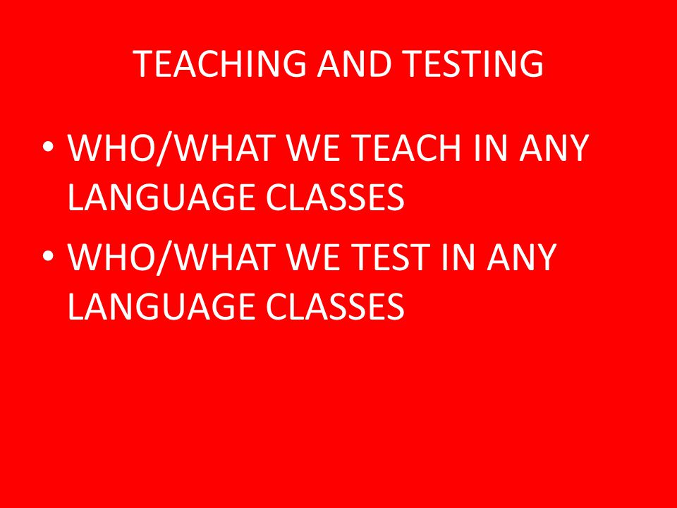 TEACHING AND TESTING WHO/WHAT WE TEACH IN ANY LANGUAGE CLASSES.