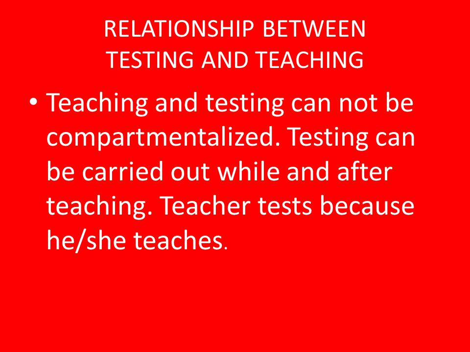 RELATIONSHIP BETWEEN TESTING AND TEACHING