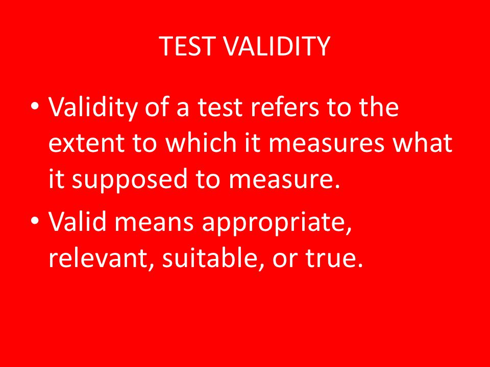 TEST VALIDITY Validity of a test refers to the extent to which it measures what it supposed to measure.