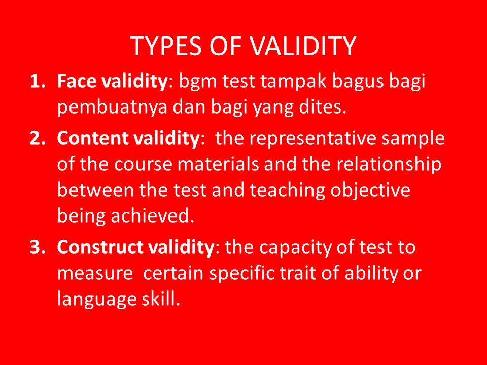 TYPES OF VALIDITY Face validity: bgm test tampak bagus bagi pembuatnya dan bagi yang dites.