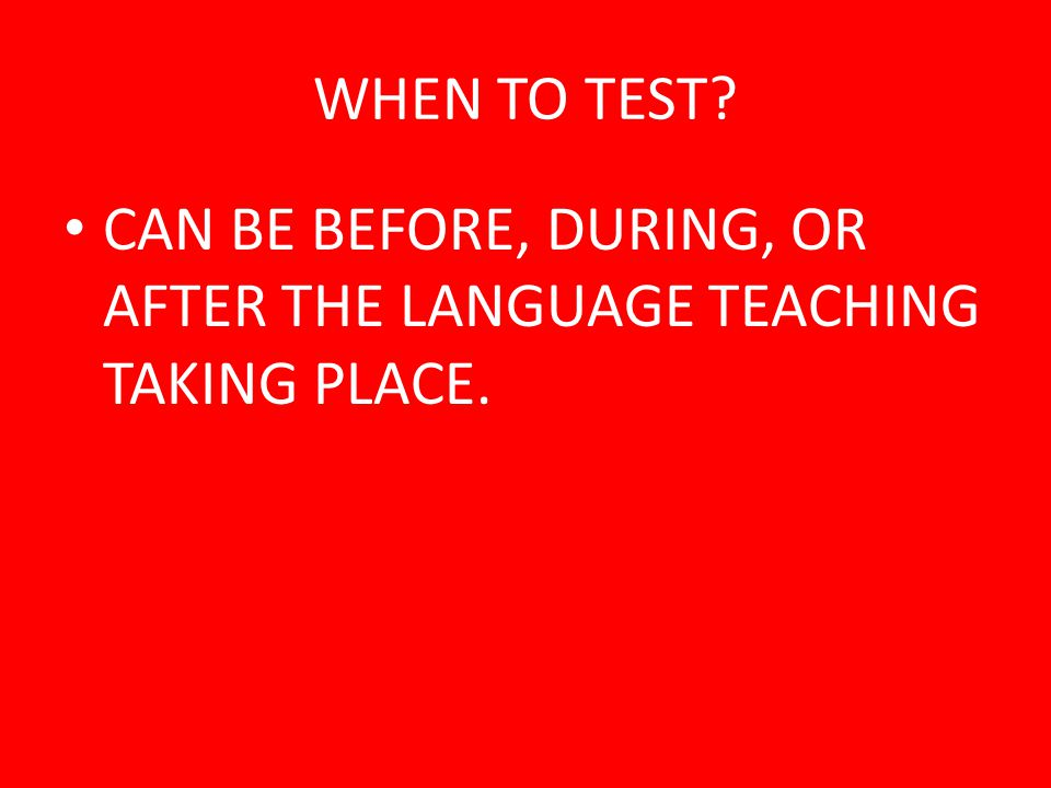 WHEN TO TEST CAN BE BEFORE, DURING, OR AFTER THE LANGUAGE TEACHING TAKING PLACE.