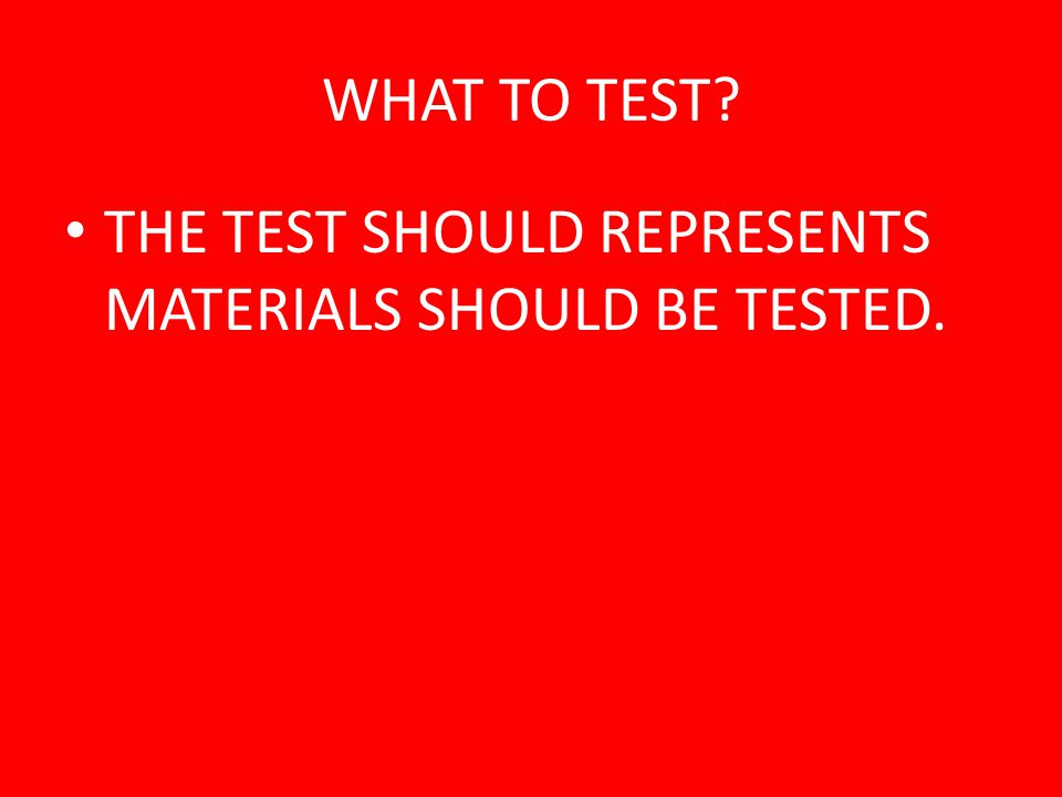 WHAT TO TEST THE TEST SHOULD REPRESENTS MATERIALS SHOULD BE TESTED.