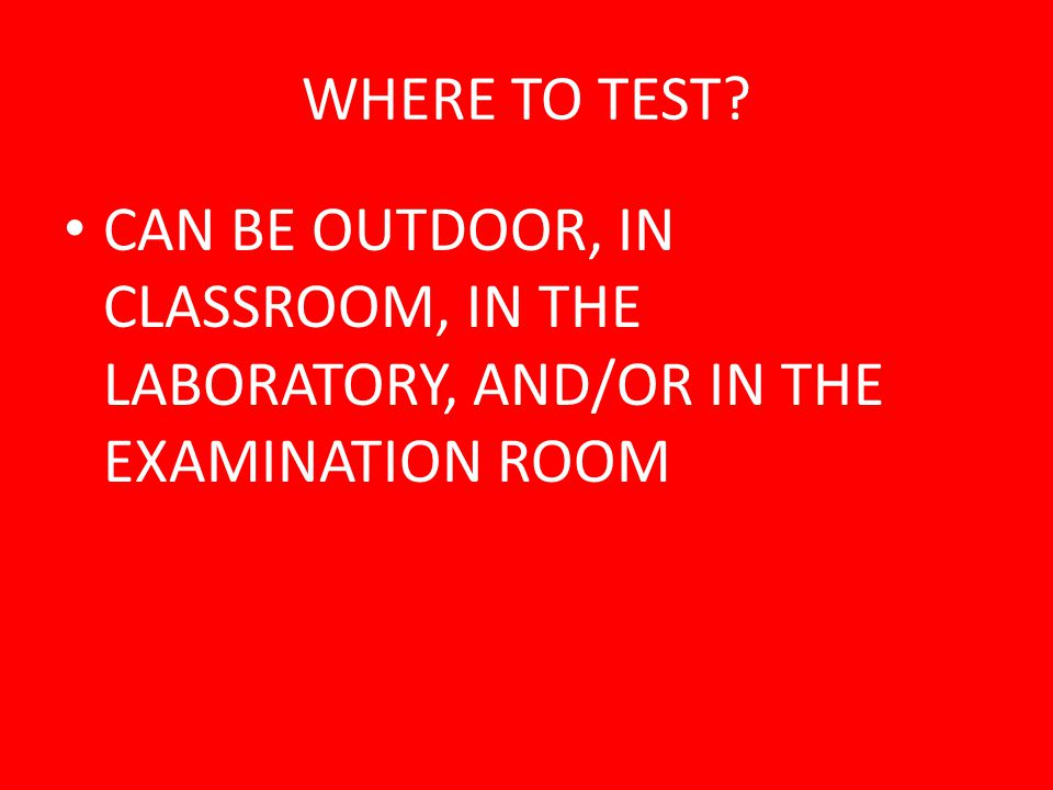 WHERE TO TEST CAN BE OUTDOOR, IN CLASSROOM, IN THE LABORATORY, AND/OR IN THE EXAMINATION ROOM