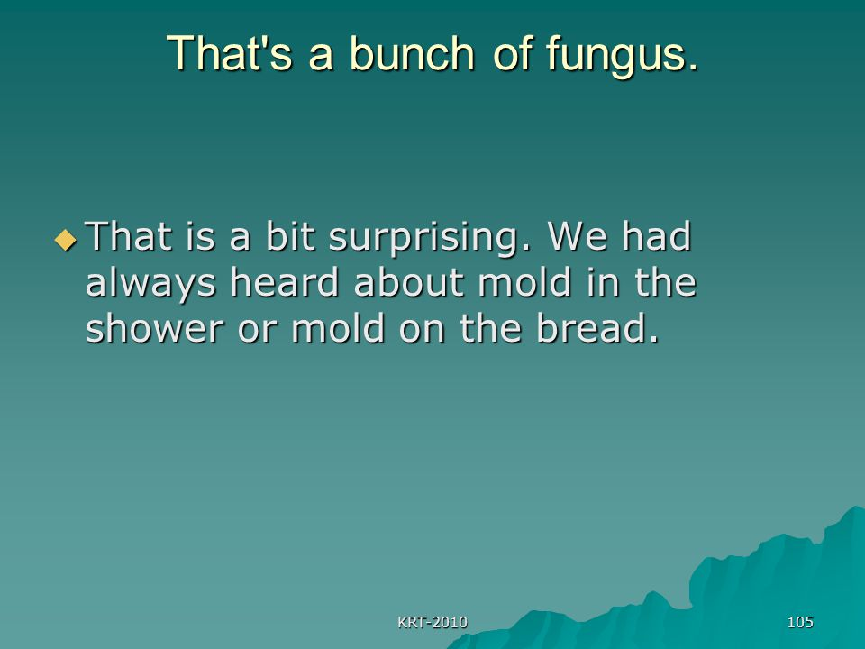 That s a bunch of fungus. That is a bit surprising. We had always heard about mold in the shower or mold on the bread.