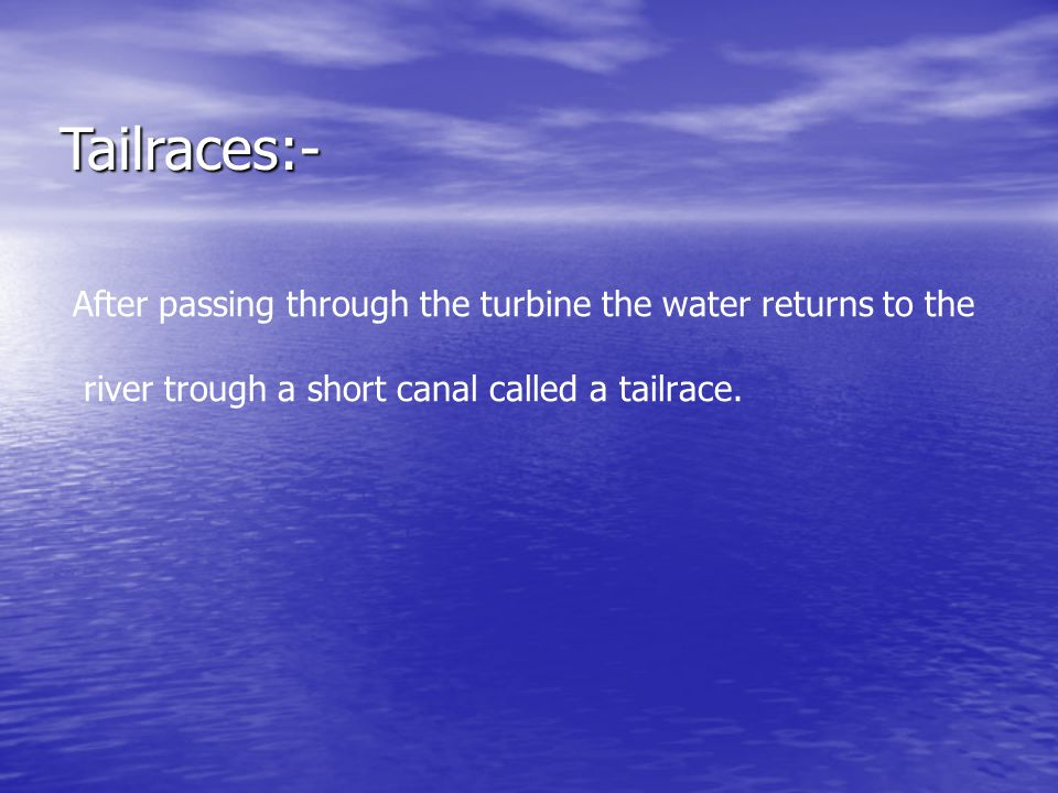 Tailraces:- After passing through the turbine the water returns to the river trough a short canal called a tailrace.
