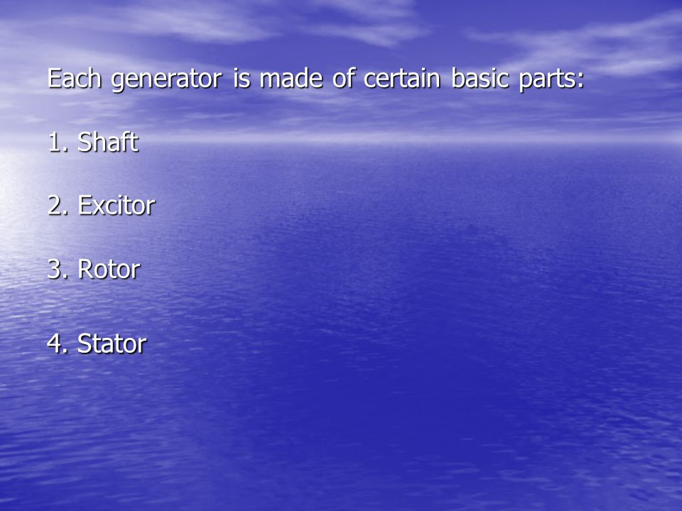 Each generator is made of certain basic parts: 1. Shaft 2. Excitor 3