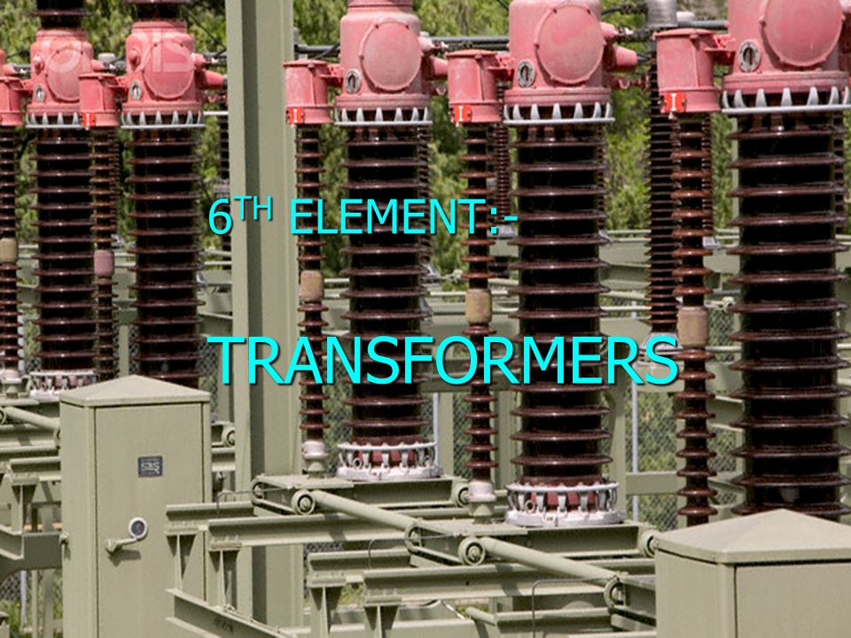 6TH ELEMENT:- TRANSFORMERS
