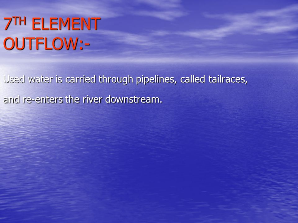 7TH ELEMENT OUTFLOW:- Used water is carried through pipelines, called tailraces, and re-enters the river downstream.
