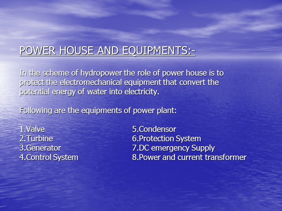 POWER HOUSE AND EQUIPMENTS:- In the scheme of hydropower the role of power house is to protect the electromechanical equipment that convert the potential energy of water into electricity.
