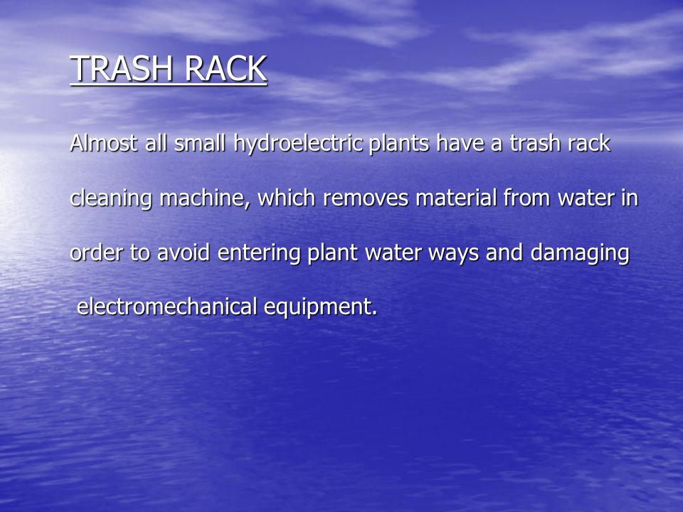 TRASH RACK Almost all small hydroelectric plants have a trash rack cleaning machine, which removes material from water in order to avoid entering plant water ways and damaging electromechanical equipment.
