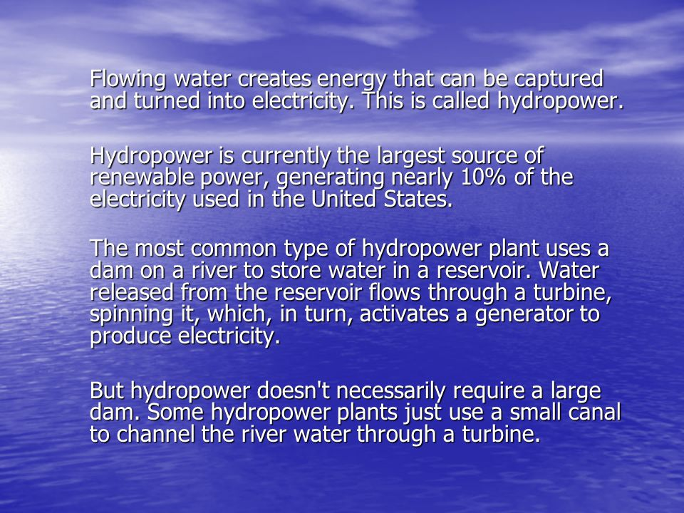 Flowing water creates energy that can be captured and turned into electricity. This is called hydropower.