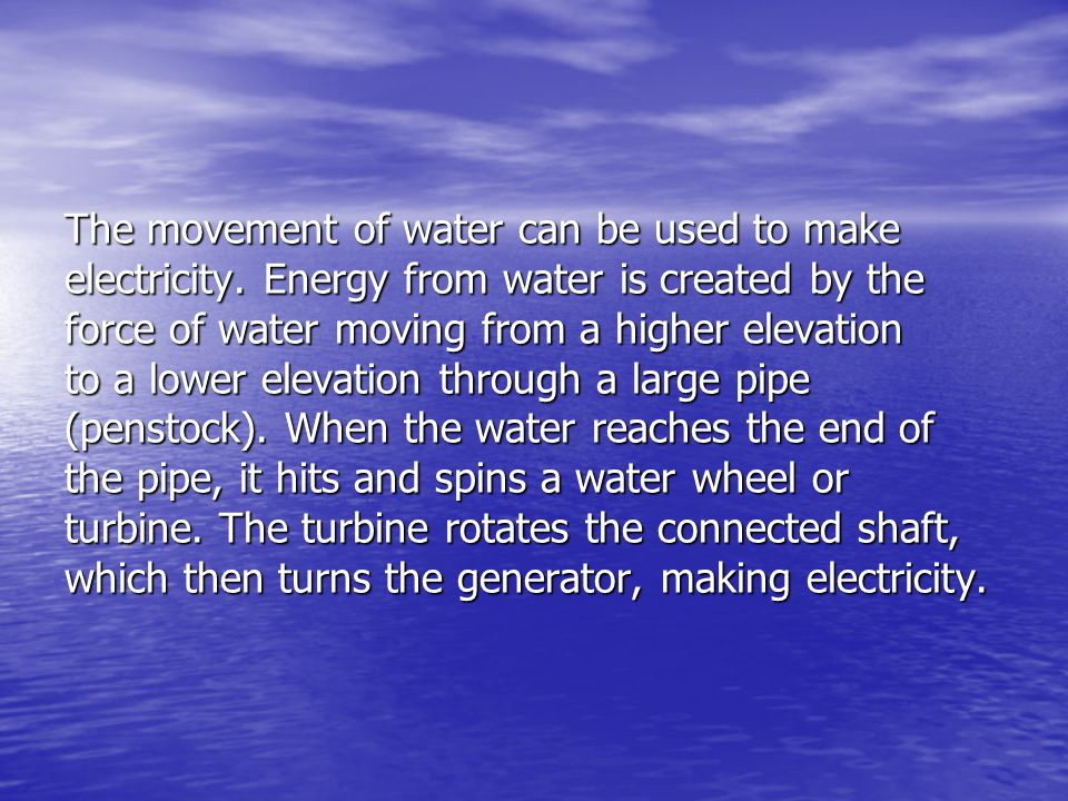 The movement of water can be used to make electricity