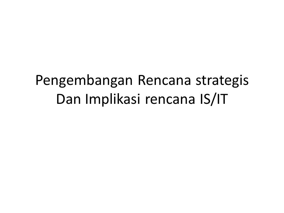 Pengembangan Rencana strategis Dan Implikasi rencana IS/IT