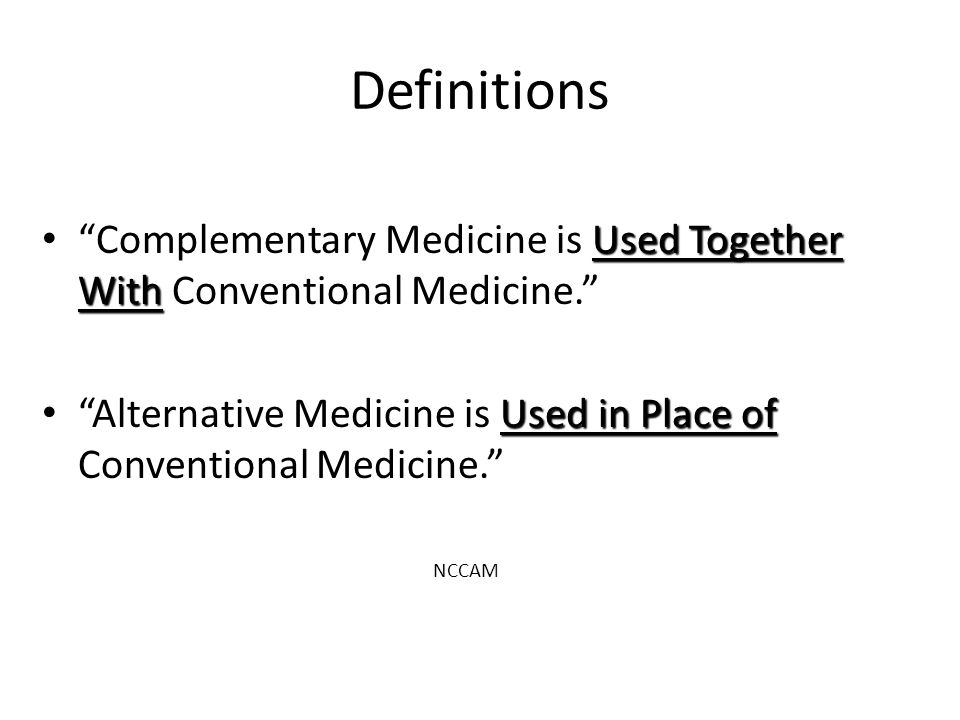 Definitions Complementary Medicine is Used Together With Conventional Medicine. Alternative Medicine is Used in Place of Conventional Medicine.