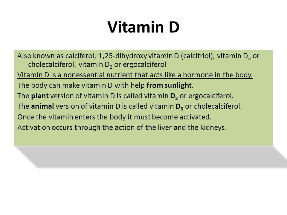 Vitamin D Also known as calciferol, 1,25-dihydroxy vitamin D (calcitriol), vitamin D3 or cholecalciferol, vitamin D2 or ergocalciferol.