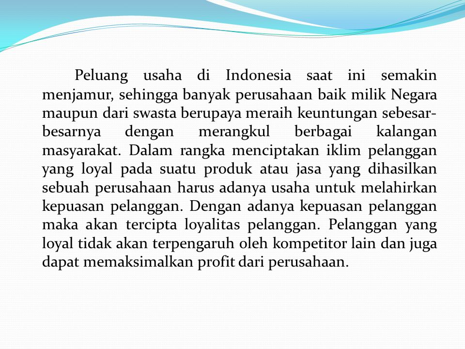 Peluang usaha di Indonesia saat ini semakin menjamur, sehingga banyak perusahaan baik milik Negara maupun dari swasta berupaya meraih keuntungan sebesar-besarnya dengan merangkul berbagai kalangan masyarakat.