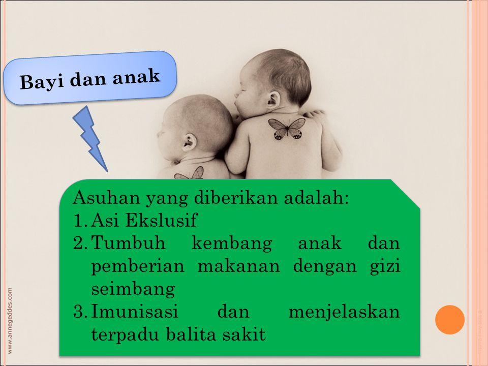 Bayi dan anak Asuhan yang diberikan adalah: Asi Ekslusif. Tumbuh kembang anak dan pemberian makanan dengan gizi seimbang.