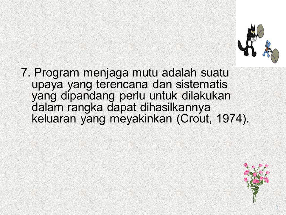7. Program menjaga mutu adalah suatu upaya yang terencana dan sistematis yang dipandang perlu untuk dilakukan dalam rangka dapat dihasilkannya keluaran yang meyakinkan (Crout, 1974).
