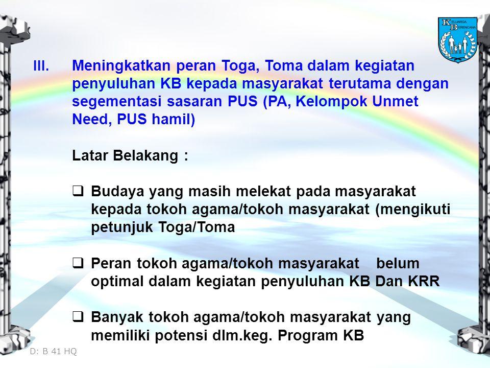 III. Meningkatkan peran Toga, Toma dalam kegiatan penyuluhan KB kepada masyarakat terutama dengan segementasi sasaran PUS (PA, Kelompok Unmet Need, PUS hamil)