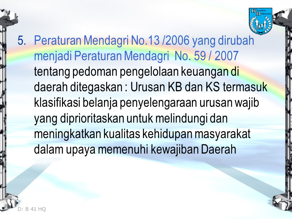 Peraturan Mendagri No.13 /2006 yang dirubah menjadi Peraturan Mendagri No. 59 / 2007 tentang pedoman pengelolaan keuangan di daerah ditegaskan : Urusan KB dan KS termasuk klasifikasi belanja penyelengaraan urusan wajib yang diprioritaskan untuk melindungi dan meningkatkan kualitas kehidupan masyarakat dalam upaya memenuhi kewajiban Daerah