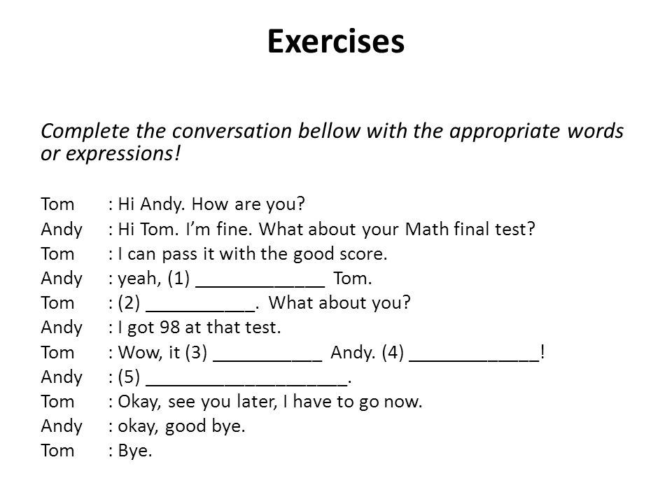 Exercises Complete the conversation bellow with the appropriate words or expressions! Tom : Hi Andy. How are you