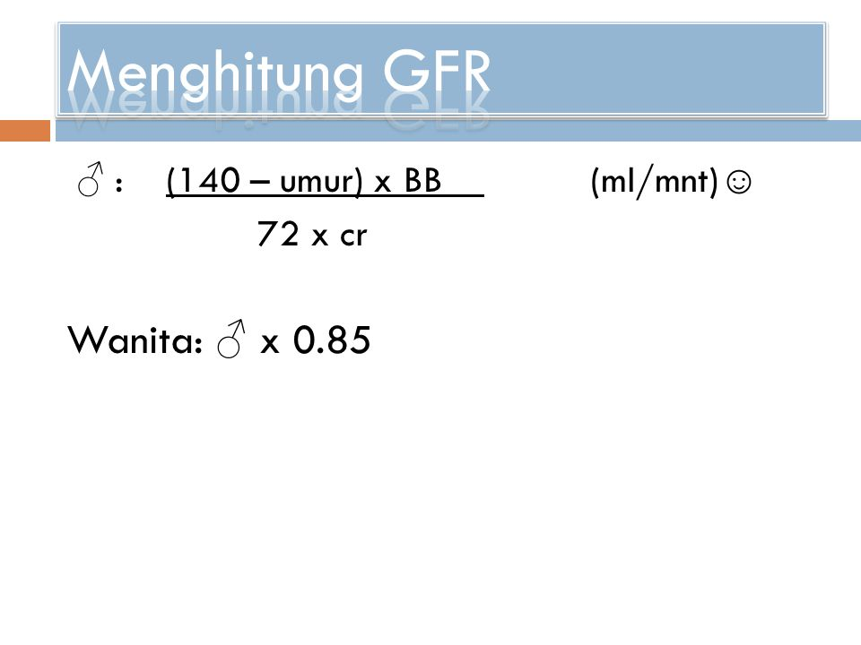 Menghitung GFR Wanita: ♂ x 0.85 72 x cr