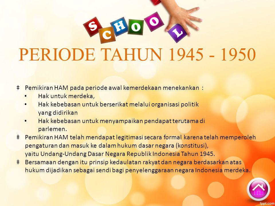PERIODE TAHUN 1945 - 1950 Pemikiran HAM pada periode awal kemerdekaan menekankan : Hak untuk merdeka,
