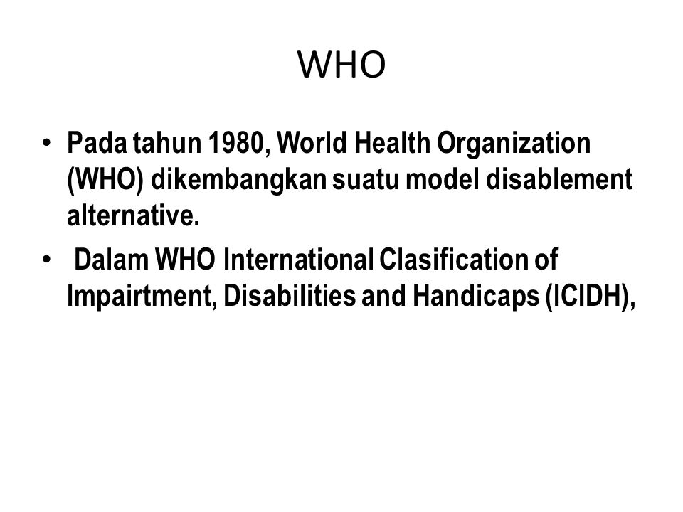 WHO Pada tahun 1980, World Health Organization (WHO) dikembangkan suatu model disablement alternative.