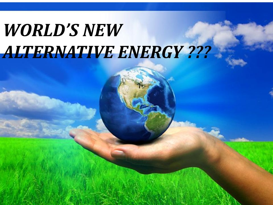 WORLD'S NEW ALTERNATIVE ENERGY