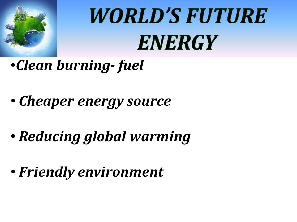 WORLD'S FUTURE ENERGY Clean burning- fuel Cheaper energy source