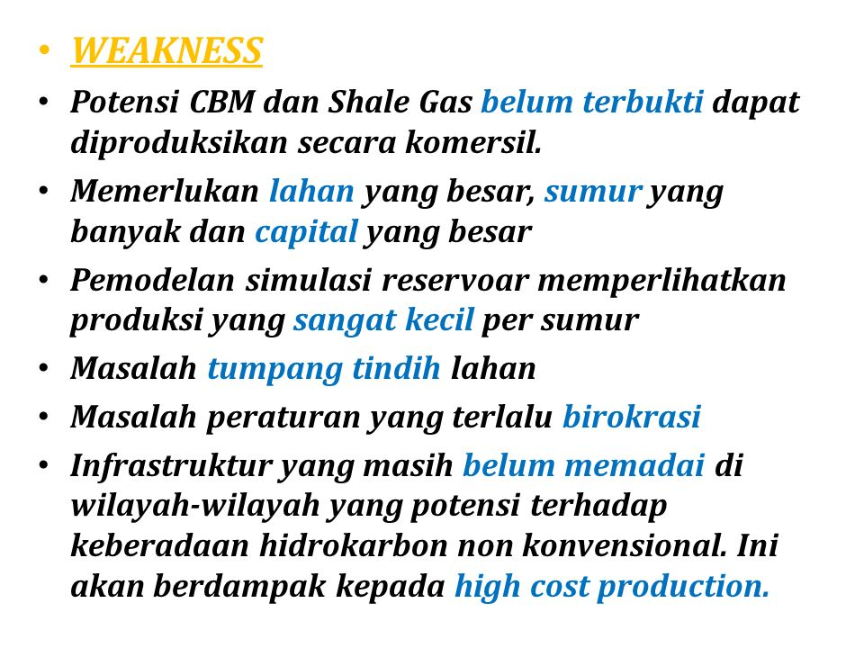 WEAKNESS Potensi CBM dan Shale Gas belum terbukti dapat diproduksikan secara komersil.