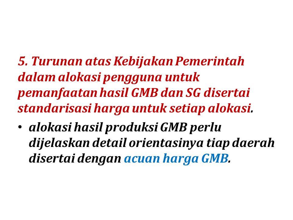 5. Turunan atas Kebijakan Pemerintah dalam alokasi pengguna untuk pemanfaatan hasil GMB dan SG disertai standarisasi harga untuk setiap alokasi.
