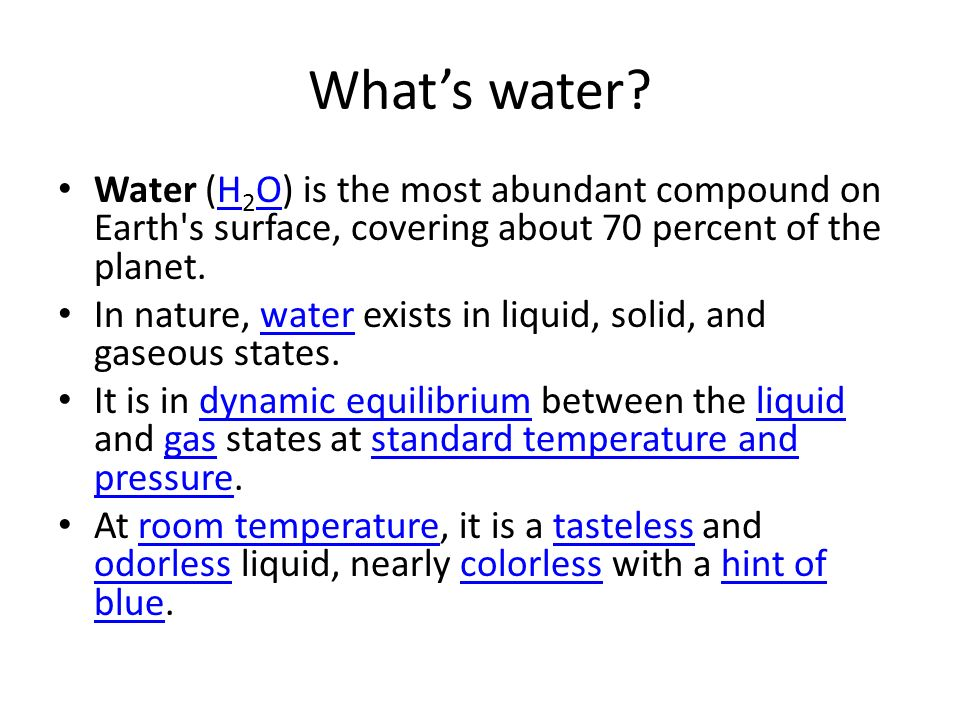 What's water Water (H2O) is the most abundant compound on Earth s surface, covering about 70 percent of the planet.